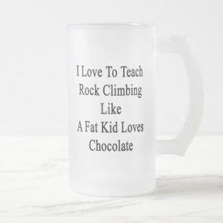 I Love To Teach Rock Climbing Like A Fat Kid Loves Frosted Glass Mug