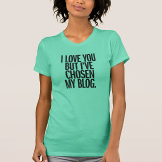 I Love You But I've Chosen My Blog Shirt