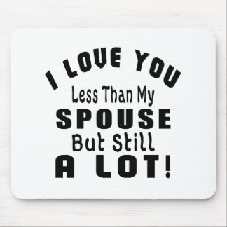 I LOVE YOU LESS THAN MY SPOUSE BUT STILL A LOT! MOUSE PAD