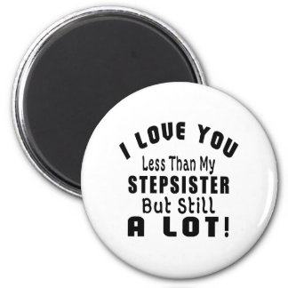I LOVE YOU LESS THAN MY STEPSISTER BUT STILL A LOT 6 CM ROUND MAGNET