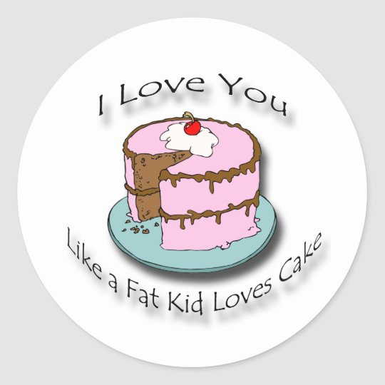 I Love You Like a Fat Kid Loves Cake black Classic Round Sticker