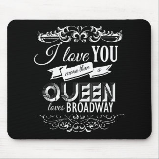 I LOVE YOU MORE THAN A QUEEN LOVES BROADWAY -.png Mouse Pad