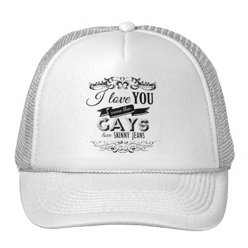 I LOVE YOU MORE THAN GAYS LOVE SKINNY JEANS MESH HATS