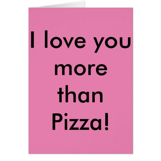I love you more than Pizza! Don't tell