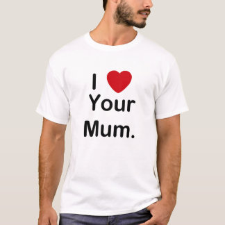 i love your mum T-Shirt