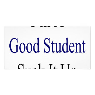 I m A Good Student Suck It Up Photo Card Template