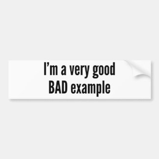 I'm A Very Good BAD Example Bumper Stickers