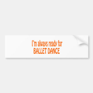 I m always ready for Ballet dance Bumper Stickers