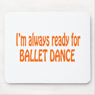 I m always ready for Ballet dance Mouse Pad