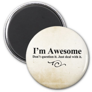 I m awesome Don t question it Just deal with it Fridge Magnet