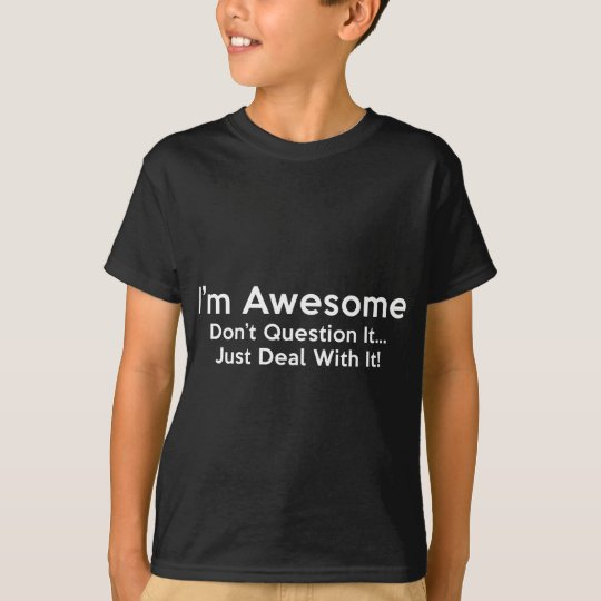 I'm Awesome. Don't Question It… Just Deal With It! T-Shirt