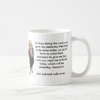 I m busy doing the work you gave me yesterday mugs