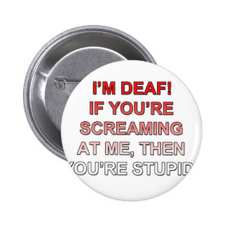 I m deaf If you re sream at me you re stupid Pins