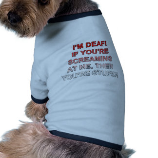 I m deaf If you re sream at me you re stupid Dog Tee Shirt