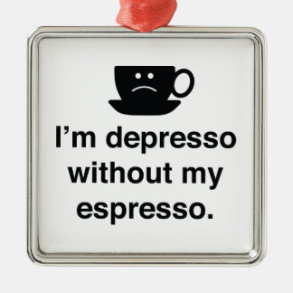 I'm Depresso Without My Espresso Christmas Ornament