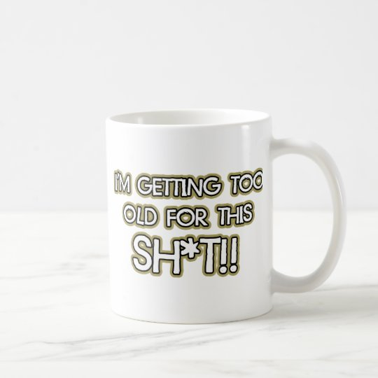I'm getting too old for this crap coffee mug
