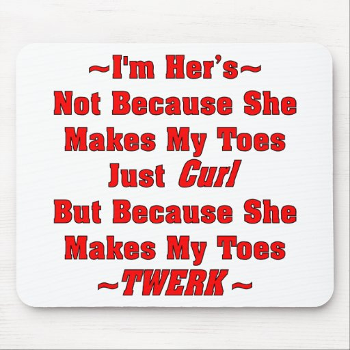 I'm Her's Because She Makes My Toes Twerk Mousepad
