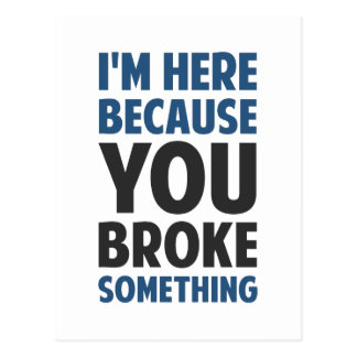 I m Here Because You Broke Something Post Cards