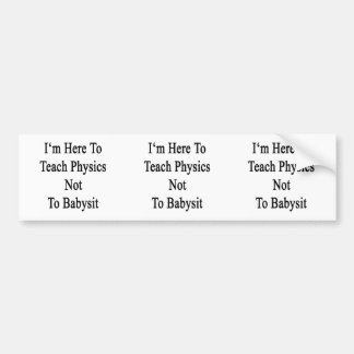 I m Here To Teach Physics Not To Babysit Bumper Stickers