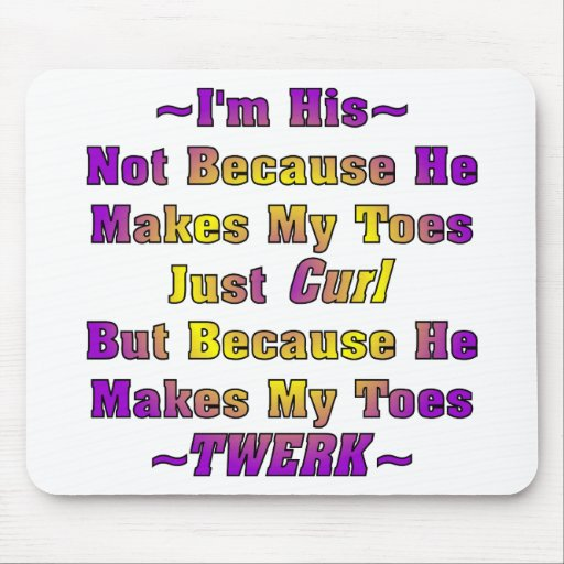 I'm His Because He Makes My Toes Twerk Mousepad