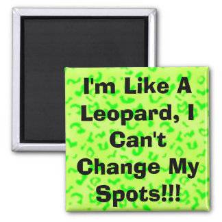 I m Like A Leopard I Can t Change My Spots Refrigerator Magnets