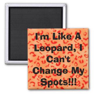 I m Like A Leopard I Can t Change My Spots Fridge Magnet