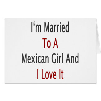 I m Married To A Mexican Girl And I Love It Greeting Cards