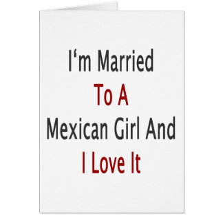 I m Married To A Mexican Girl And I Love It Greeting Card