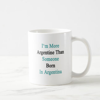 I m More Argentine Than Someone Born In Argentina Coffee Mugs