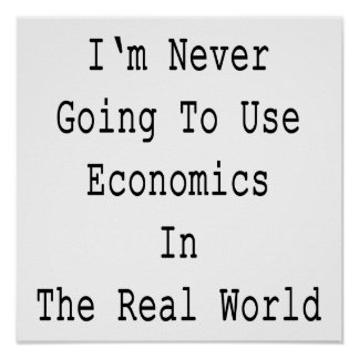 I m Never Going To Use Economics In The Real World Print