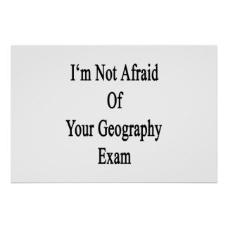 I m Not Afraid Of Your Geography Exam Posters