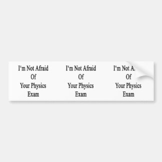 I m Not Afraid Of Your Physics Exam Bumper Stickers