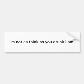 I m not as think as you drunk I am bumper sticker
