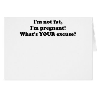 I M NOT FAT I M PREGNANT WHAT S YOUR EXCUSE png Greeting Cards
