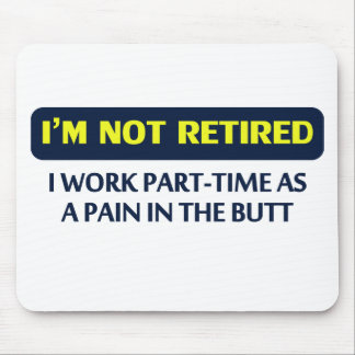 I'm not retired, I work part-time as a pain Mouse Mat