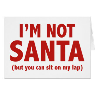 I'm Not Santa (But You Can Sit On My Lap) Greeting Card