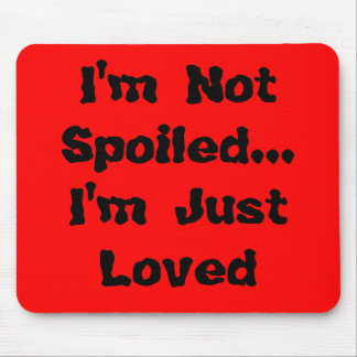 I m Not Spoiled I m Just Loved Mousepad