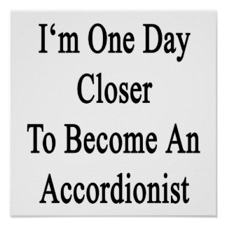 I m One Day Closer To Become An Accordionist Print