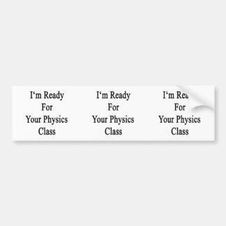I m Ready For Your Physics Class Bumper Stickers