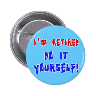 I m Retired - Do it Yourself Tshirts and Gifts Button