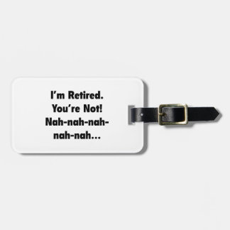 I'm Retired You're Not! Nah-Nah-Nah-Nah Bag Tag