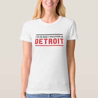 I'm So Bad I Vacation in Detroit T-Shirt