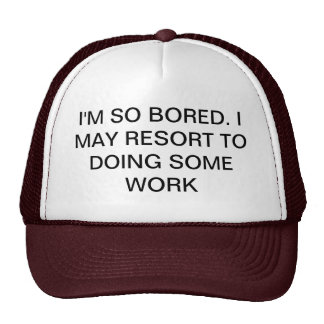 I M SO BORED MAY DO SOME WORK HATS
