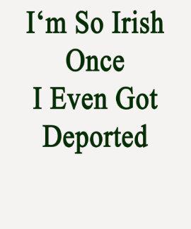 I m So Irish Once I Even Got Deported Tee Shirt