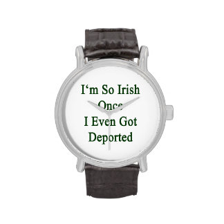 I m So Irish Once I Even Got Deported Wristwatch