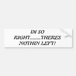I m So Right Theres Nothin Left BUMPERSTICKER Bumper Stickers