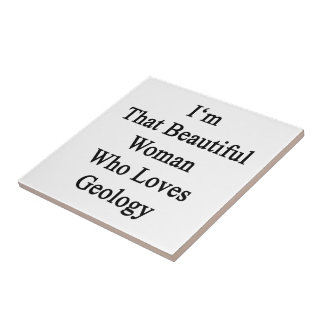 I m That Beautiful Woman Who Loves Geology Ceramic Tiles