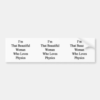 I m That Beautiful Woman Who Loves Physics Bumper Stickers