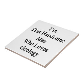 I m That Handsome Man Who Loves Geology Tiles