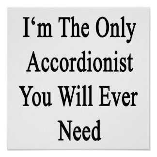 I m The Only Accordionist You Will Ever Need Posters